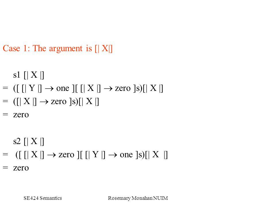 SE424 SemanticsRosemary Monahan NUIM Case 1: The argument is [| X|] s1 [| X |] = ([ [| Y |]  one ][ [| X |]  zero ]s)[| X |] = ([| X |]  zero ]s)[| X |] = zero s2 [| X |] = ([ [| X |]  zero ][ [| Y |]  one ]s)[| X |] = zero