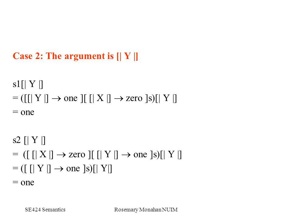 SE424 SemanticsRosemary Monahan NUIM Case 2: The argument is [| Y |] s1[| Y |] = ([[| Y |]  one ][ [| X |]  zero ]s)[| Y |] = one s2 [| Y |] = ([ [| X |]  zero ][ [| Y |]  one ]s)[| Y |] = ([ [| Y |]  one ]s)[| Y|] = one