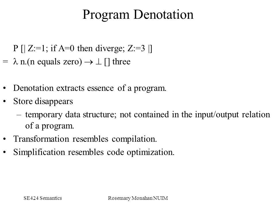 SE424 SemanticsRosemary Monahan NUIM Program Denotation P [| Z:=1; if A=0 then diverge; Z:=3 |] = n.(n equals zero)   [] three Denotation extracts essence of a program.