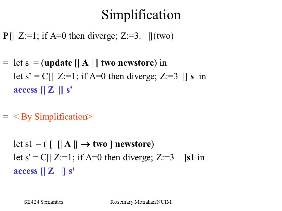 SE424 SemanticsRosemary Monahan NUIM Simplification P[| Z:=1; if A=0 then diverge; Z:=3.