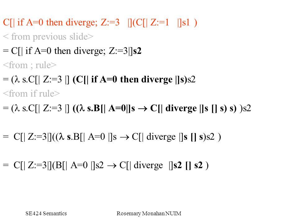 SE424 SemanticsRosemary Monahan NUIM C[| if A=0 then diverge; Z:=3 |](C[| Z:=1 |]s1 ) = C[| if A=0 then diverge; Z:=3|]s2 = ( s.C[| Z:=3 |] (C[| if A=0 then diverge |]s)s2 = ( s.C[| Z:=3 |] (( s.B[| A=0|]s  C[| diverge |]s [] s) s) )s2 = C[| Z:=3|](( s.B[| A=0 |]s  C[| diverge |]s [] s)s2 ) = C[| Z:=3|](B[| A=0 |]s2  C[| diverge |]s2 [] s2 )