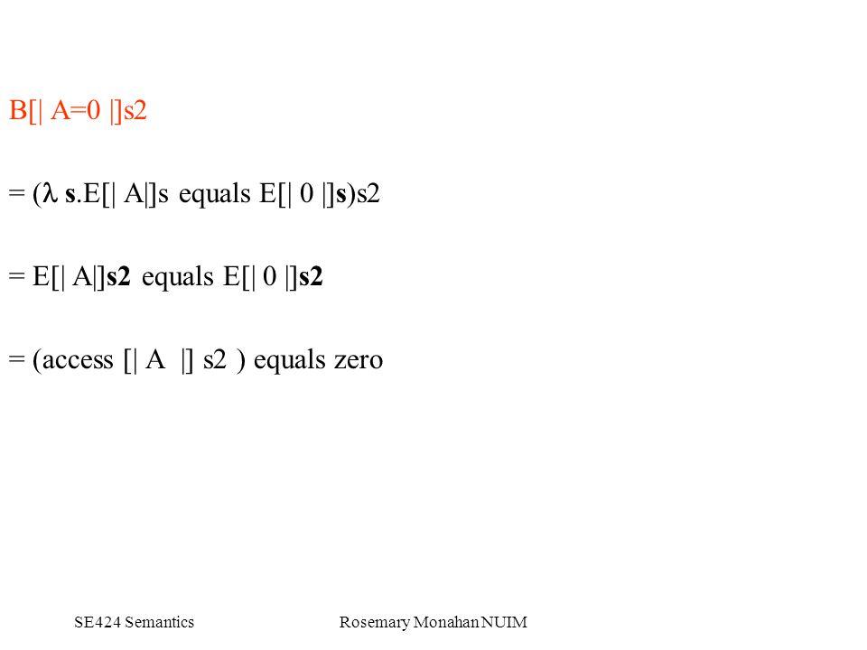 SE424 SemanticsRosemary Monahan NUIM B[| A=0 |]s2 = ( s.E[| A|]s equals E[| 0 |]s)s2 = E[| A|]s2 equals E[| 0 |]s2 = (access [| A |] s2 ) equals zero