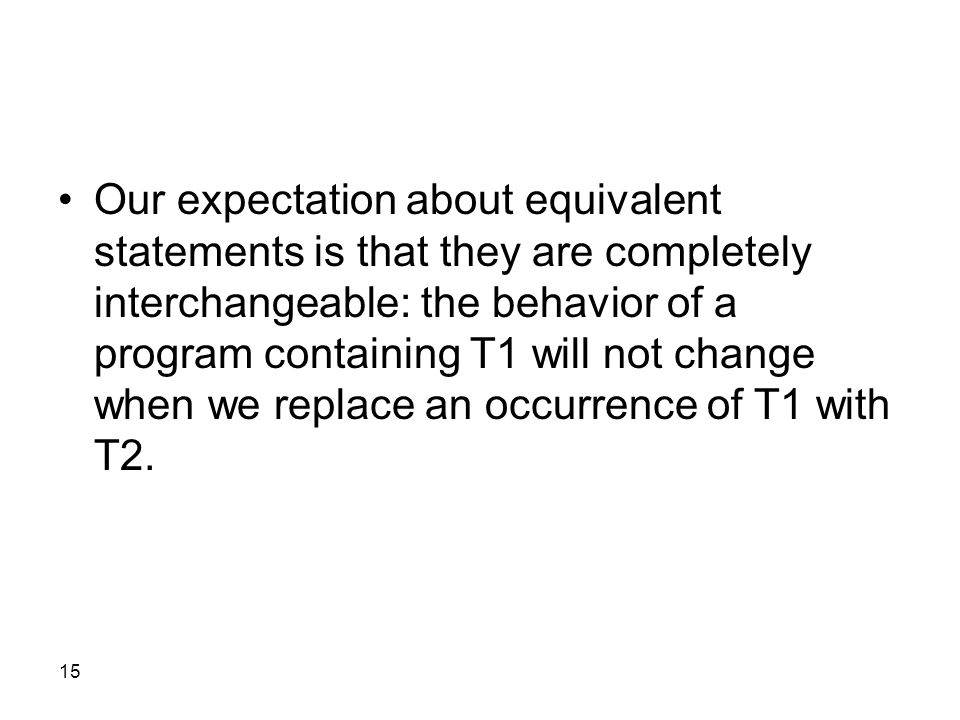 15 Our expectation about equivalent statements is that they are completely interchangeable: the behavior of a program containing T1 will not change when we replace an occurrence of T1 with T2.