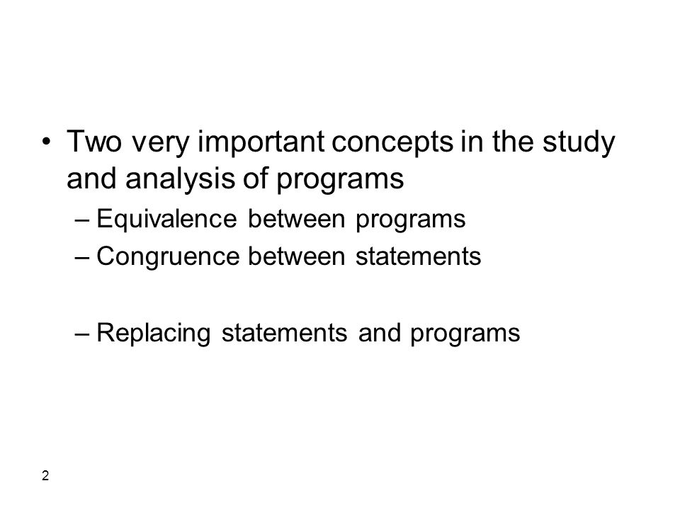 2 Two very important concepts in the study and analysis of programs –Equivalence between programs –Congruence between statements –Replacing statements and programs