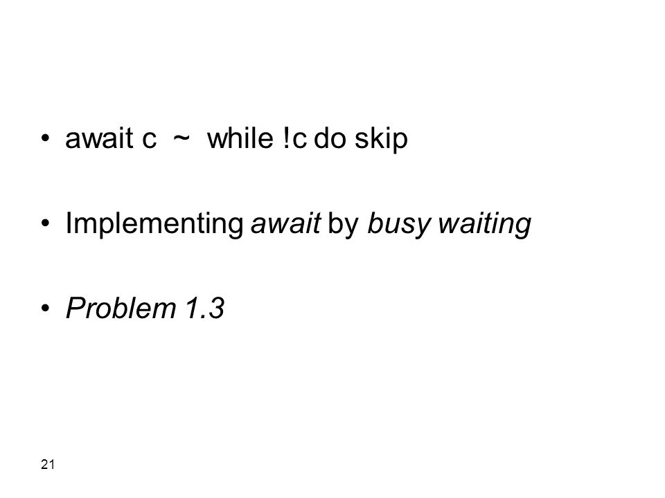 21 await c ~ while !c do skip Implementing await by busy waiting Problem 1.3