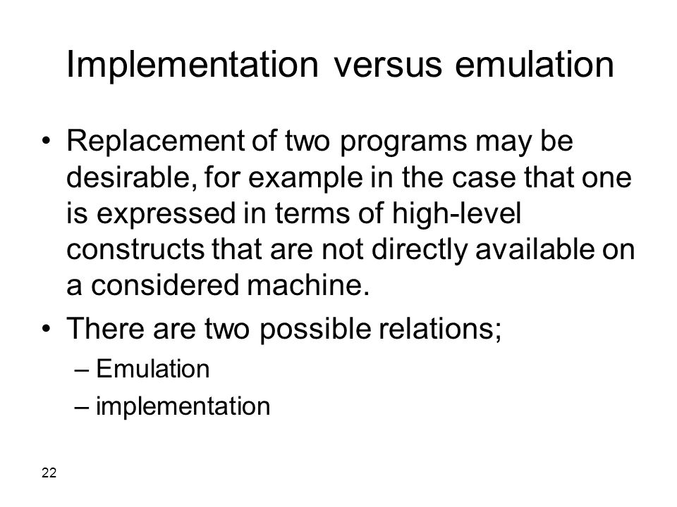 22 Implementation versus emulation Replacement of two programs may be desirable, for example in the case that one is expressed in terms of high-level constructs that are not directly available on a considered machine.