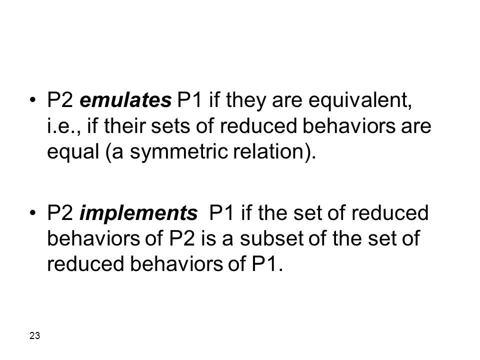 23 P2 emulates P1 if they are equivalent, i.e., if their sets of reduced behaviors are equal (a symmetric relation). P2 implements P1 if the set of re