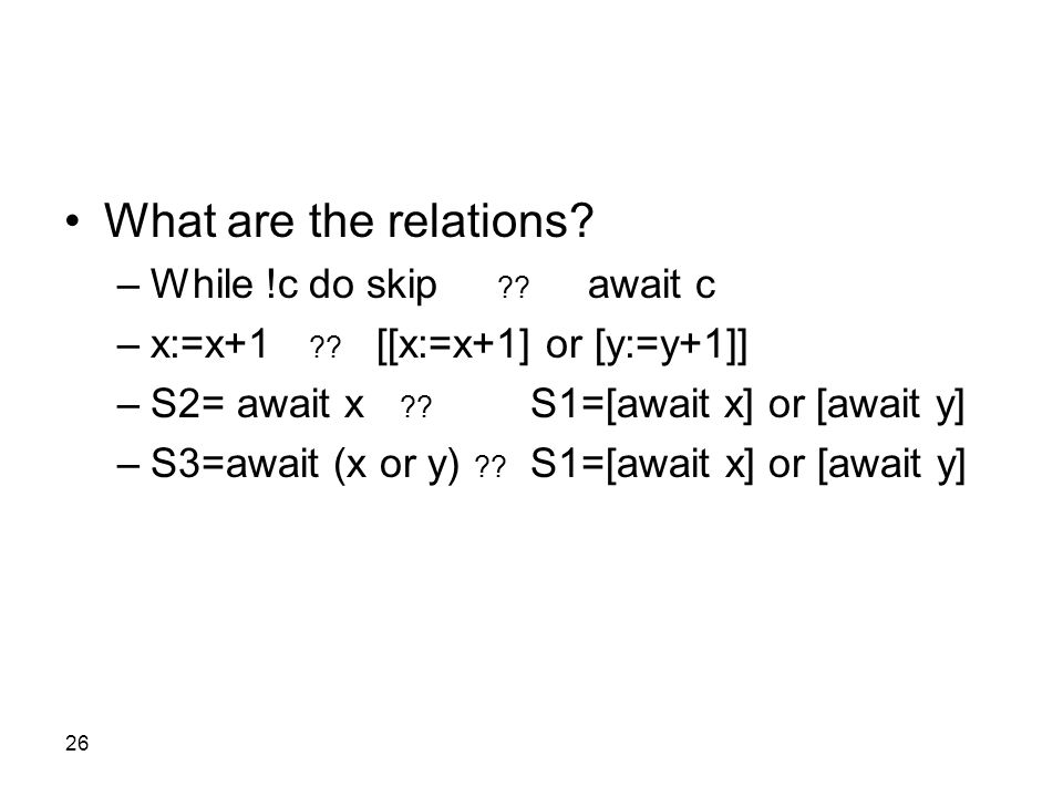 26 What are the relations? –While !c do skip ?? await c –x:=x+1 ?? [[x:=x+1] or [y:=y+1]] –S2= await x ?? S1=[await x] or [await y] –S3=await (x or y)