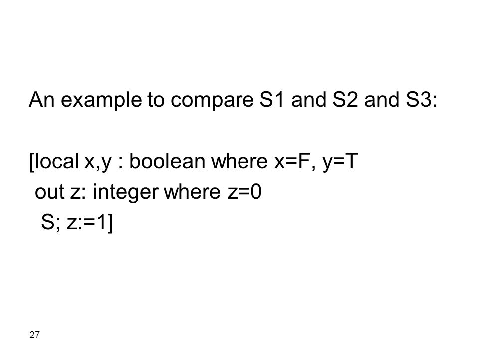 27 An example to compare S1 and S2 and S3: [local x,y : boolean where x=F, y=T out z: integer where z=0 S; z:=1]