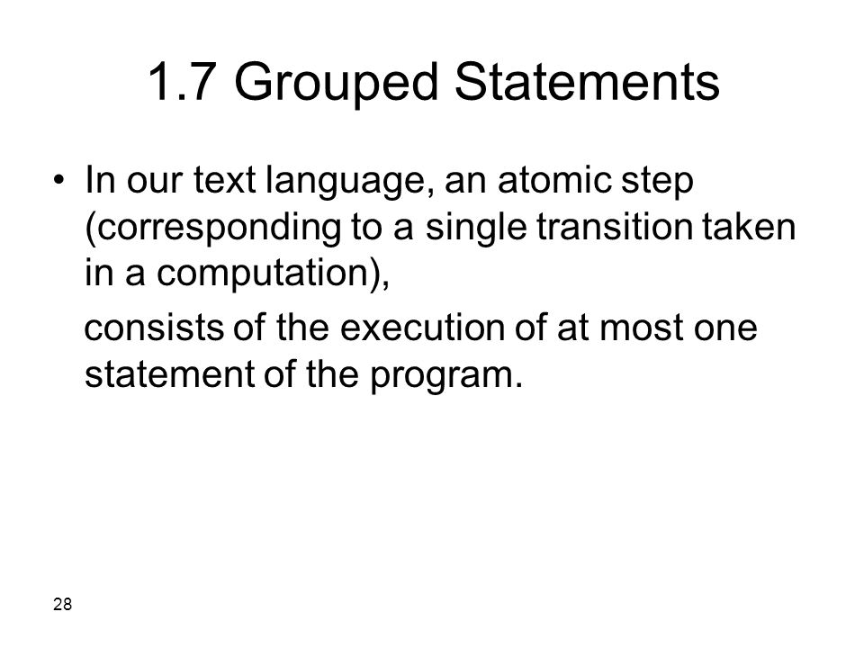 28 1.7 Grouped Statements In our text language, an atomic step (corresponding to a single transition taken in a computation), consists of the execution of at most one statement of the program.