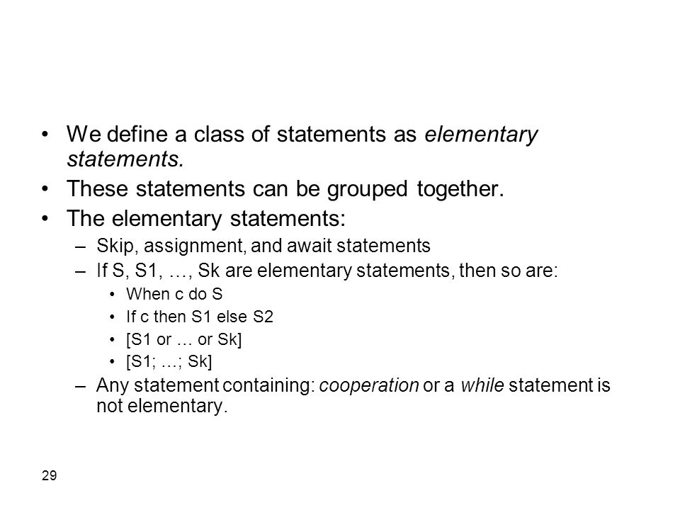 29 We define a class of statements as elementary statements. These statements can be grouped together. The elementary statements: –Skip, assignment, a