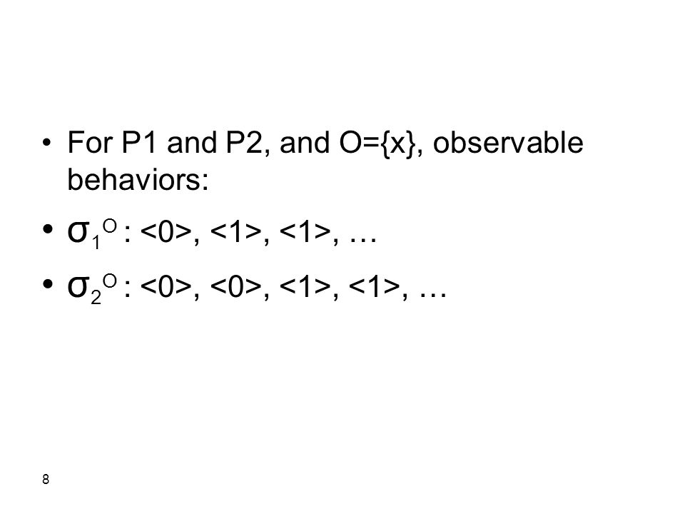 8 For P1 and P2, and O={x}, observable behaviors: σ 1 O :,,, … σ 2 O :,,,, …