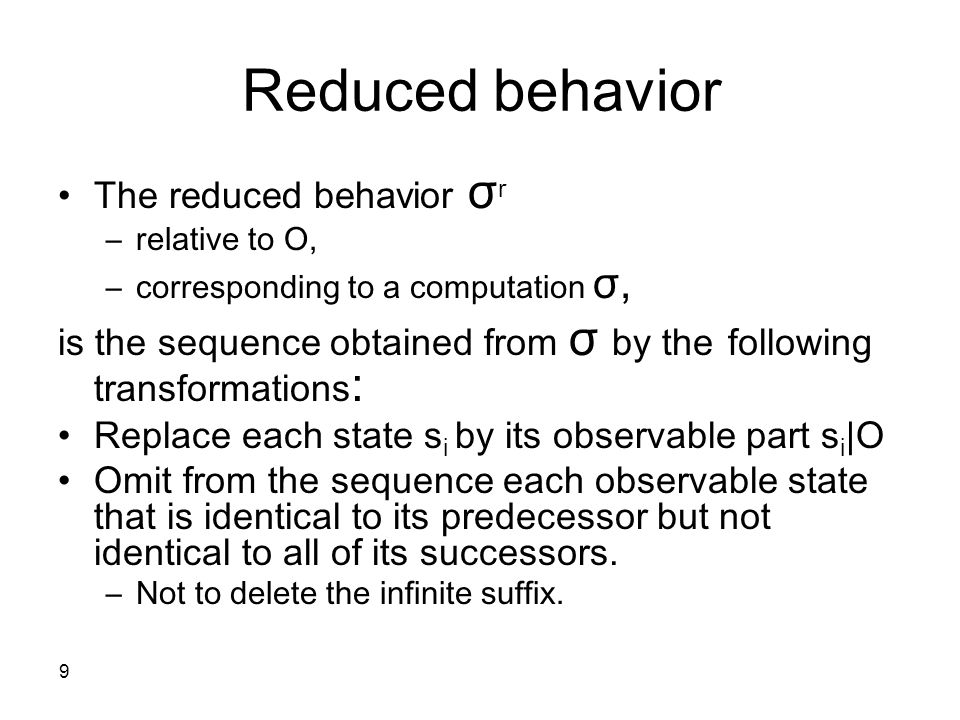 9 Reduced behavior The reduced behavior σ r –relative to O, –corresponding to a computation σ, is the sequence obtained from σ by the following transf