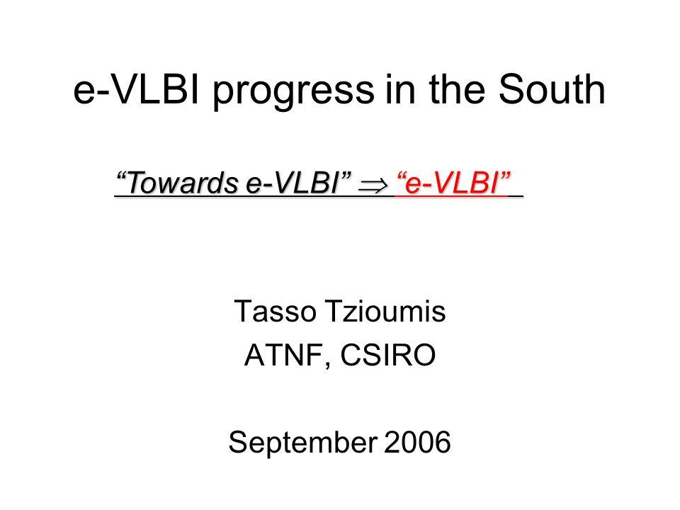 e-VLBI progress in the South Tasso Tzioumis ATNF, CSIRO September 2006 Towards e-VLBI  e-VLBI