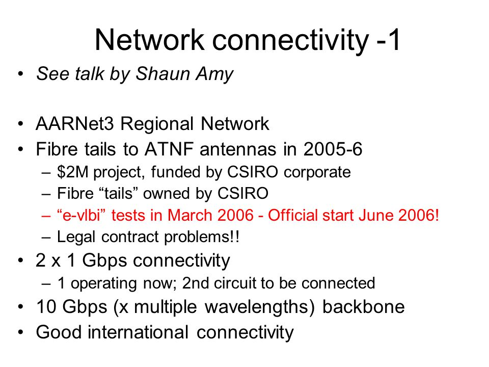 Network connectivity -1 See talk by Shaun Amy AARNet3 Regional Network Fibre tails to ATNF antennas in 2005-6 –$2M project, funded by CSIRO corporate –Fibre tails owned by CSIRO – e-vlbi tests in March 2006 - Official start June 2006.