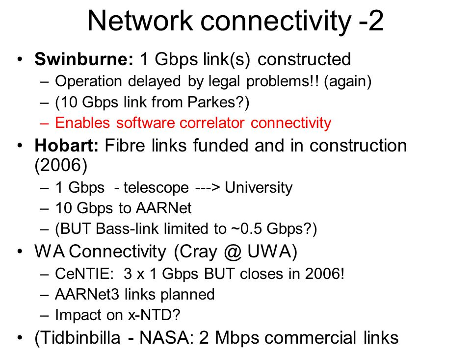 Network connectivity -2 Swinburne: 1 Gbps link(s) constructed –Operation delayed by legal problems!! (again) –(10 Gbps link from Parkes?) –Enables sof