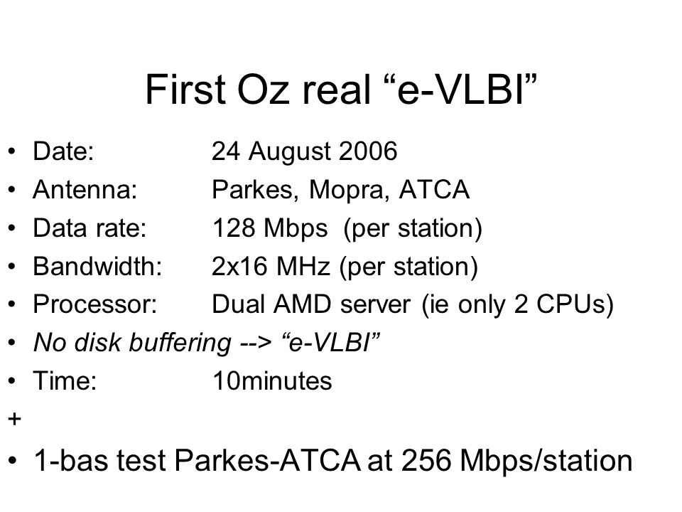 "First Oz real ""e-VLBI"" Date: 24 August 2006 Antenna: Parkes, Mopra, ATCA Data rate:128 Mbps (per station) Bandwidth:2x16 MHz (per station) Processor:D"