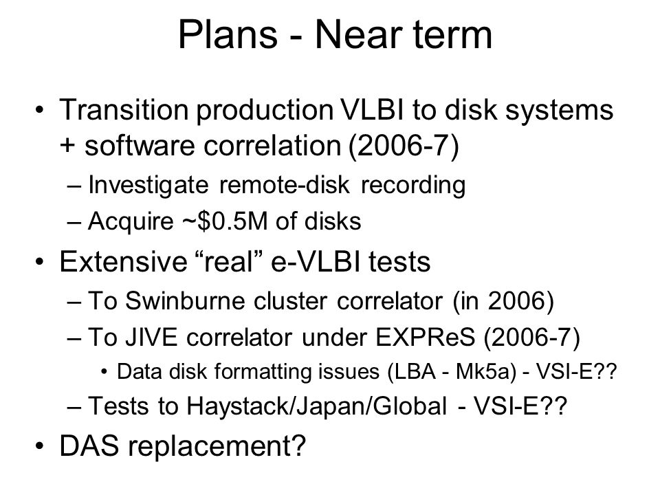 Plans - Near term Transition production VLBI to disk systems + software correlation (2006-7) –Investigate remote-disk recording –Acquire ~$0.5M of disks Extensive real e-VLBI tests –To Swinburne cluster correlator (in 2006) –To JIVE correlator under EXPReS (2006-7) Data disk formatting issues (LBA - Mk5a) - VSI-E .