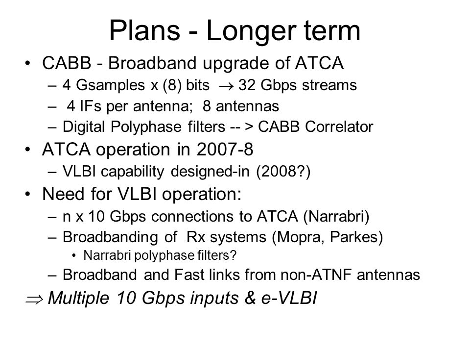 Plans - Longer term CABB - Broadband upgrade of ATCA –4 Gsamples x (8) bits  32 Gbps streams – 4 IFs per antenna; 8 antennas –Digital Polyphase filters -- > CABB Correlator ATCA operation in 2007-8 –VLBI capability designed-in (2008 ) Need for VLBI operation: –n x 10 Gbps connections to ATCA (Narrabri) –Broadbanding of Rx systems (Mopra, Parkes) Narrabri polyphase filters.