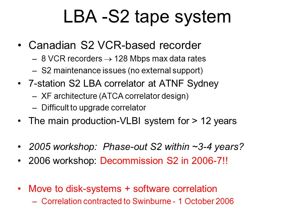 LBA -S2 tape system Canadian S2 VCR-based recorder –8 VCR recorders  128 Mbps max data rates –S2 maintenance issues (no external support) 7-station S2 LBA correlator at ATNF Sydney –XF architecture (ATCA correlator design) –Difficult to upgrade correlator The main production-VLBI system for > 12 years 2005 workshop: Phase-out S2 within ~3-4 years.