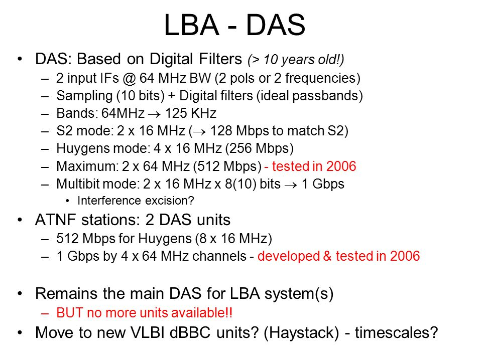 LBA - DAS DAS: Based on Digital Filters (> 10 years old!) –2 input IFs @ 64 MHz BW (2 pols or 2 frequencies) –Sampling (10 bits) + Digital filters (ideal passbands) –Bands: 64MHz  125 KHz –S2 mode: 2 x 16 MHz (  128 Mbps to match S2) –Huygens mode: 4 x 16 MHz (256 Mbps) –Maximum: 2 x 64 MHz (512 Mbps) - tested in 2006 –Multibit mode: 2 x 16 MHz x 8(10) bits  1 Gbps Interference excision.