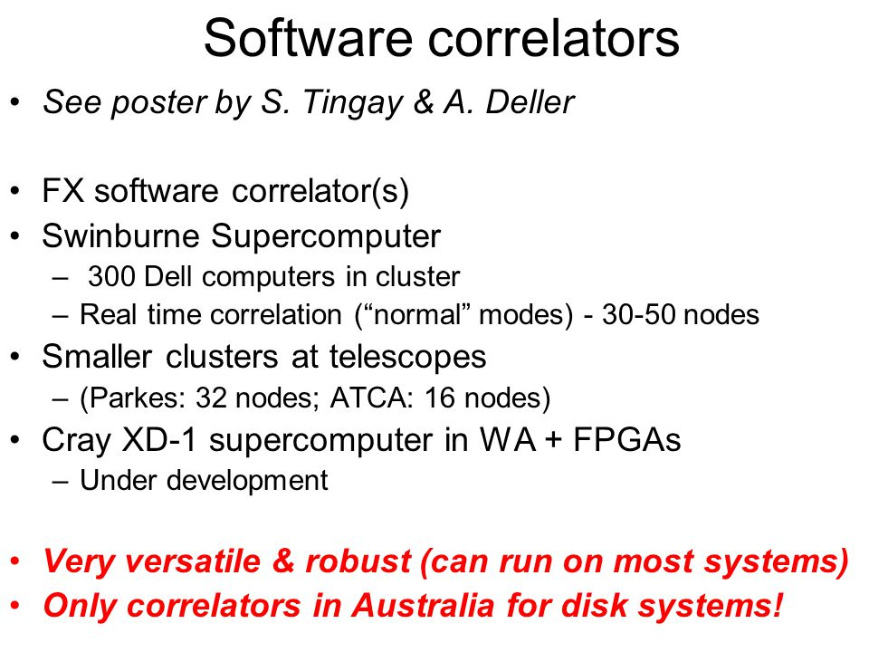 Real-time fringe testing Disk-systems –Can run parallel to S2 VCRs (S2 C2 output port) –Short segment (~0.1s) data or use full recorded data –Transfer to Swinburne - (slow) ftp or fast links Correlate and post on web –Start correlating immediately (not all data needed) –Fringe in a few secs; web post within minutes Semi-automatic operation Routine for all LBA observations –Setup fringe tests for all observations –http://pentane.ssi.swin.edu.au/~cphillip/  Increased LBA reliability and robustness