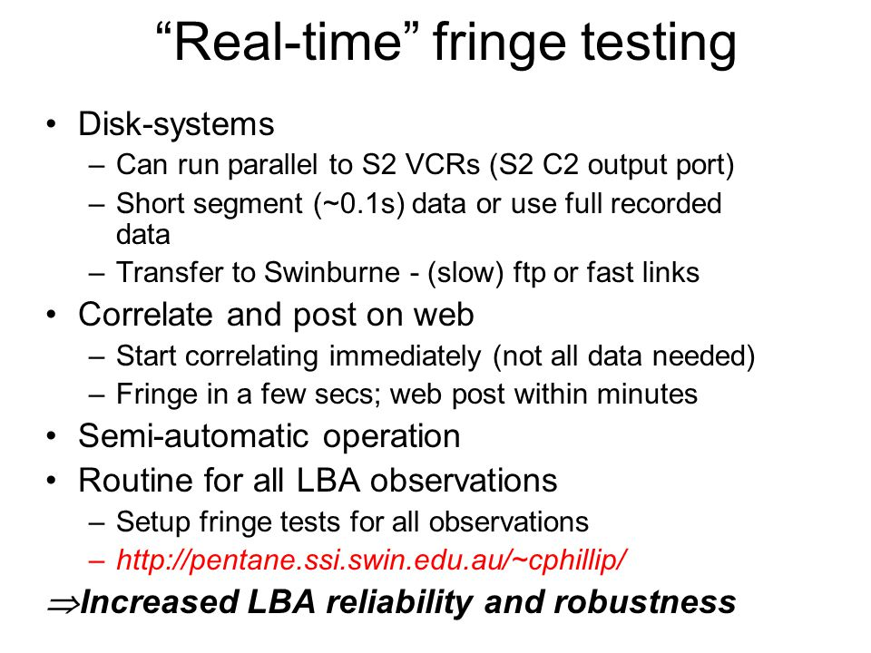 Real-time fringe testing Disk-systems –Can run parallel to S2 VCRs (S2 C2 output port) –Short segment (~0.1s) data or use full recorded data –Transfer to Swinburne - (slow) ftp or fast links Correlate and post on web –Start correlating immediately (not all data needed) –Fringe in a few secs; web post within minutes Semi-automatic operation Routine for all LBA observations –Setup fringe tests for all observations –http://pentane.ssi.swin.edu.au/~cphillip/  Increased LBA reliability and robustness