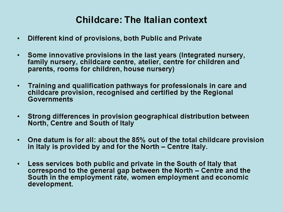 Childcare: The Italian context Different kind of provisions, both Public and Private Some innovative provisions in the last years (Integrated nursery, family nursery, childcare centre, atelier, centre for children and parents, rooms for children, house nursery) Training and qualification pathways for professionals in care and childcare provision, recognised and certified by the Regional Governments Strong differences in provision geographical distribution between North, Centre and South of Italy One datum is for all: about the 85% out of the total childcare provision in Italy is provided by and for the North – Centre Italy.
