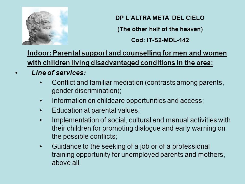 Indoor: Parental support and counselling for men and women with children living disadvantaged conditions in the area: Line of services: Conflict and familiar mediation (contrasts among parents, gender discrimination); Information on childcare opportunities and access; Education at parental values; Implementation of social, cultural and manual activities with their children for promoting dialogue and early warning on the possible conflicts; Guidance to the seeking of a job or of a professional training opportunity for unemployed parents and mothers, above all.