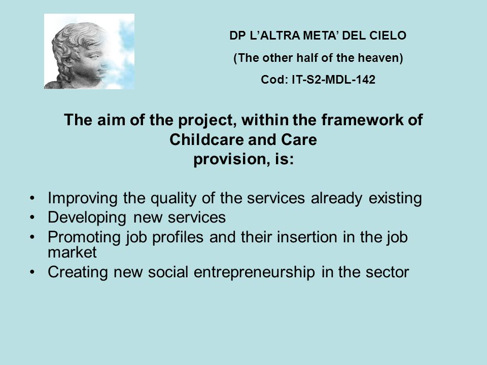 The aim of the project, within the framework of Childcare and Care provision, is: Improving the quality of the services already existing Developing new services Promoting job profiles and their insertion in the job market Creating new social entrepreneurship in the sector DP L'ALTRA META' DEL CIELO (The other half of the heaven) Cod: IT-S2-MDL-142