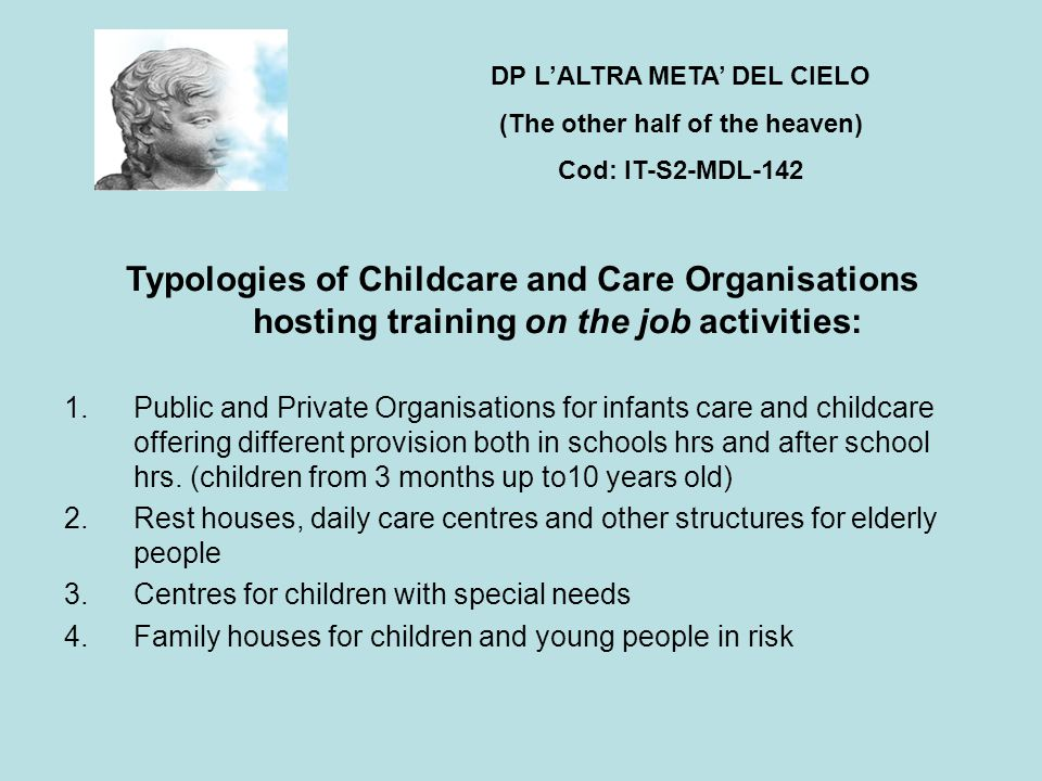 Typologies of Childcare and Care Organisations hosting training on the job activities: 1.Public and Private Organisations for infants care and childcare offering different provision both in schools hrs and after school hrs.