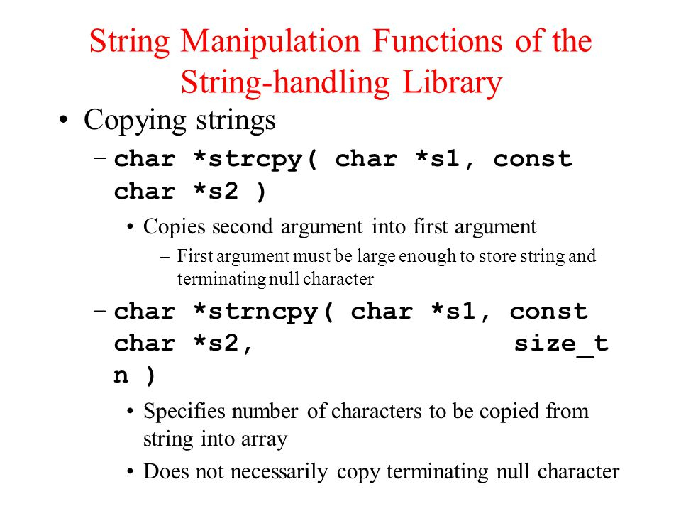 Copying strings –char *strcpy( char *s1, const char *s2 ) Copies second argument into first argument –First argument must be large enough to store string and terminating null character –char *strncpy( char *s1, const char *s2, size_t n ) Specifies number of characters to be copied from string into array Does not necessarily copy terminating null character String Manipulation Functions of the String-handling Library