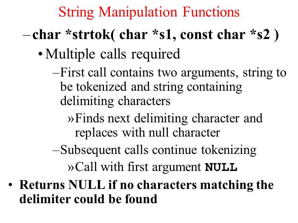–char *strtok( char *s1, const char *s2 ) Multiple calls required –First call contains two arguments, string to be tokenized and string containing delimiting characters »Finds next delimiting character and replaces with null character –Subsequent calls continue tokenizing »Call with first argument NULL Returns NULL if no characters matching the delimiter could be found String Manipulation Functions