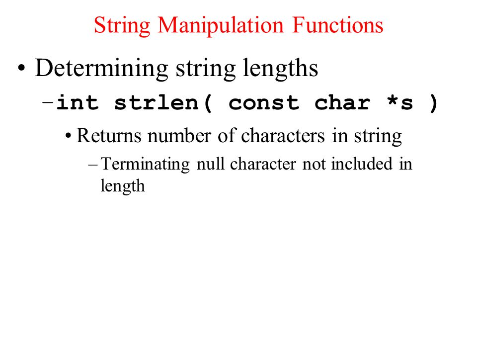Determining string lengths –int strlen( const char *s ) Returns number of characters in string –Terminating null character not included in length