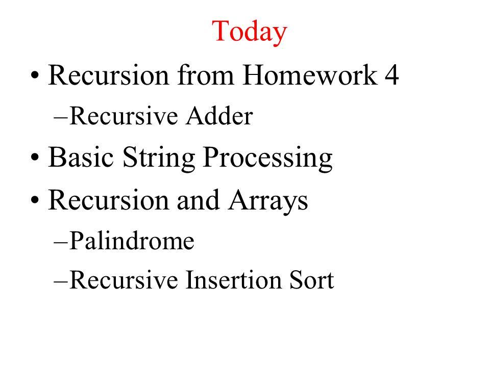 Today Recursion from Homework 4 –Recursive Adder Basic String Processing Recursion and Arrays –Palindrome –Recursive Insertion Sort