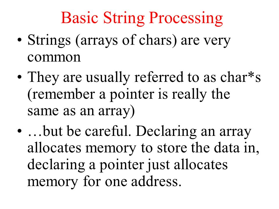Basic String Processing Strings (arrays of chars) are very common They are usually referred to as char*s (remember a pointer is really the same as an array) …but be careful.