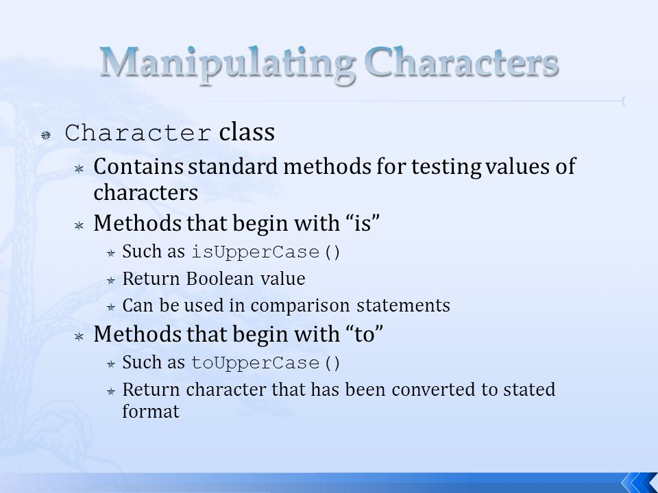  equals() method  Evaluates contents of two String objects to determine if they are equivalent  Returns true if objects have identical contents  equalsIgnoreCase() method  Ignores case when determining if two Strings equivalent  Useful when users type responses to prompts in programs s1 = Java ; s2 = java ; boolean eq = s1.equals(s2); System.out.println(eq); // false