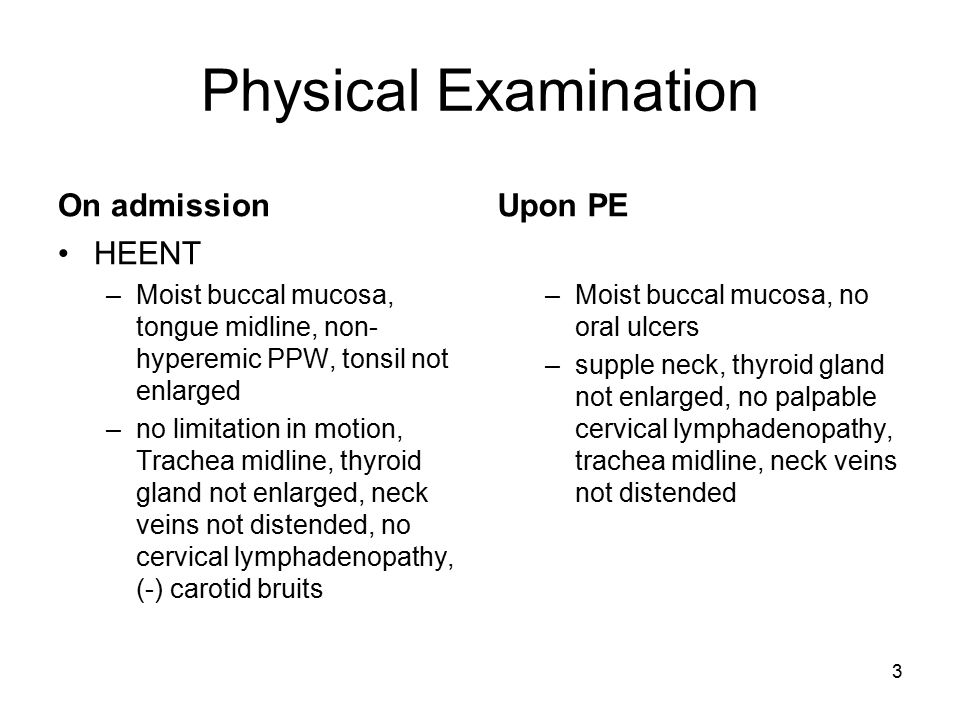3 Physical Examination On admission HEENT –Moist buccal mucosa, tongue midline, non- hyperemic PPW, tonsil not enlarged –no limitation in motion, Trac