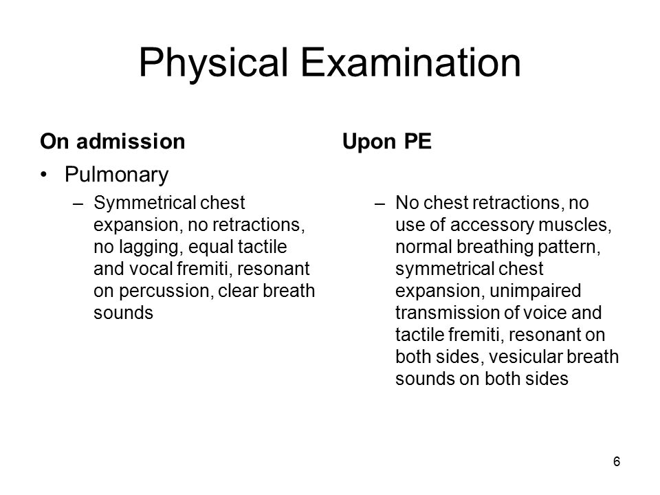 6 Physical Examination On admission Pulmonary –Symmetrical chest expansion, no retractions, no lagging, equal tactile and vocal fremiti, resonant on p