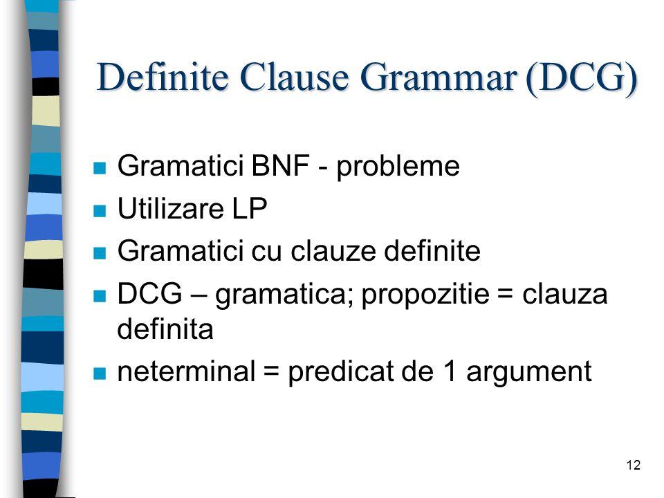 12 Definite Clause Grammar (DCG) n Gramatici BNF - probleme n Utilizare LP n Gramatici cu clauze definite n DCG – gramatica; propozitie = clauza definita n neterminal = predicat de 1 argument