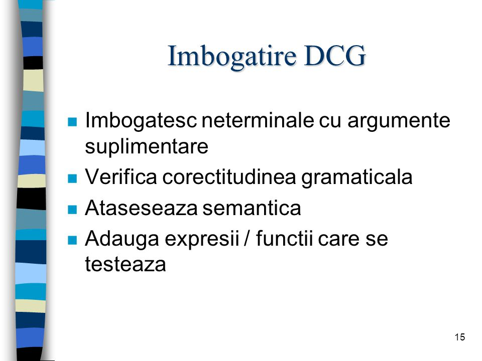 15 Imbogatire DCG n Imbogatesc neterminale cu argumente suplimentare n Verifica corectitudinea gramaticala n Ataseseaza semantica n Adauga expresii / functii care se testeaza