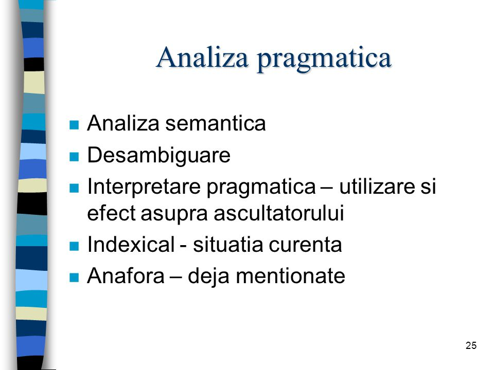 25 Analiza pragmatica n Analiza semantica n Desambiguare n Interpretare pragmatica – utilizare si efect asupra ascultatorului n Indexical - situatia curenta n Anafora – deja mentionate