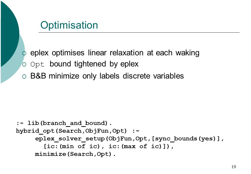19 Optimisation  eplex optimises linear relaxation at each waking  Opt bound tightened by eplex  B&B minimize only labels discrete variables :- lib(branch_and_bound).