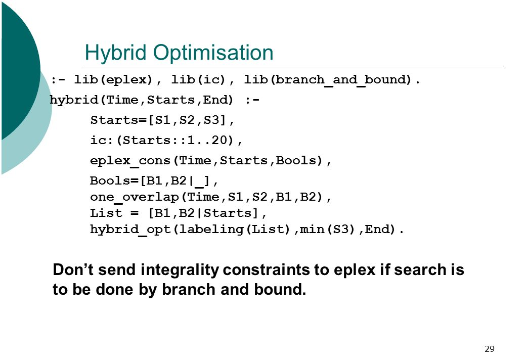 29 Hybrid Optimisation :- lib(eplex), lib(ic), lib(branch_and_bound). hybrid(Time,Starts,End) :- Starts=[S1,S2,S3], ic:(Starts::1..20), eplex_cons(Tim