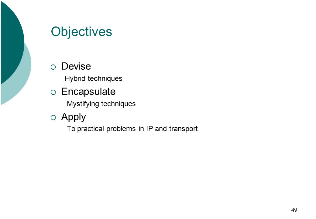 49 Objectives  Devise Hybrid techniques  Encapsulate Mystifying techniques  Apply To practical problems in IP and transport