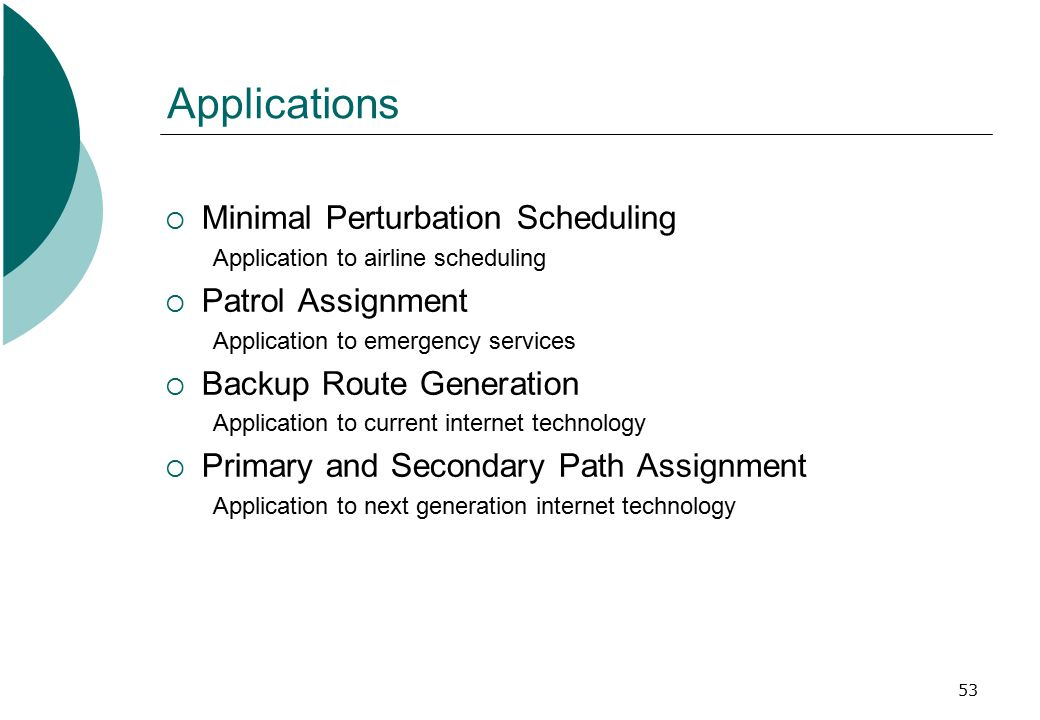 53 Applications  Minimal Perturbation Scheduling Application to airline scheduling  Patrol Assignment Application to emergency services  Backup Route Generation Application to current internet technology  Primary and Secondary Path Assignment Application to next generation internet technology