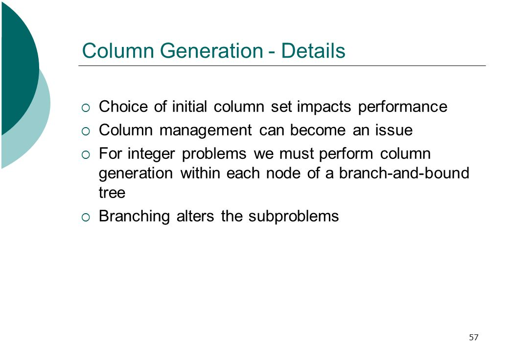 57 Column Generation - Details  Choice of initial column set impacts performance  Column management can become an issue  For integer problems we must perform column generation within each node of a branch-and-bound tree  Branching alters the subproblems