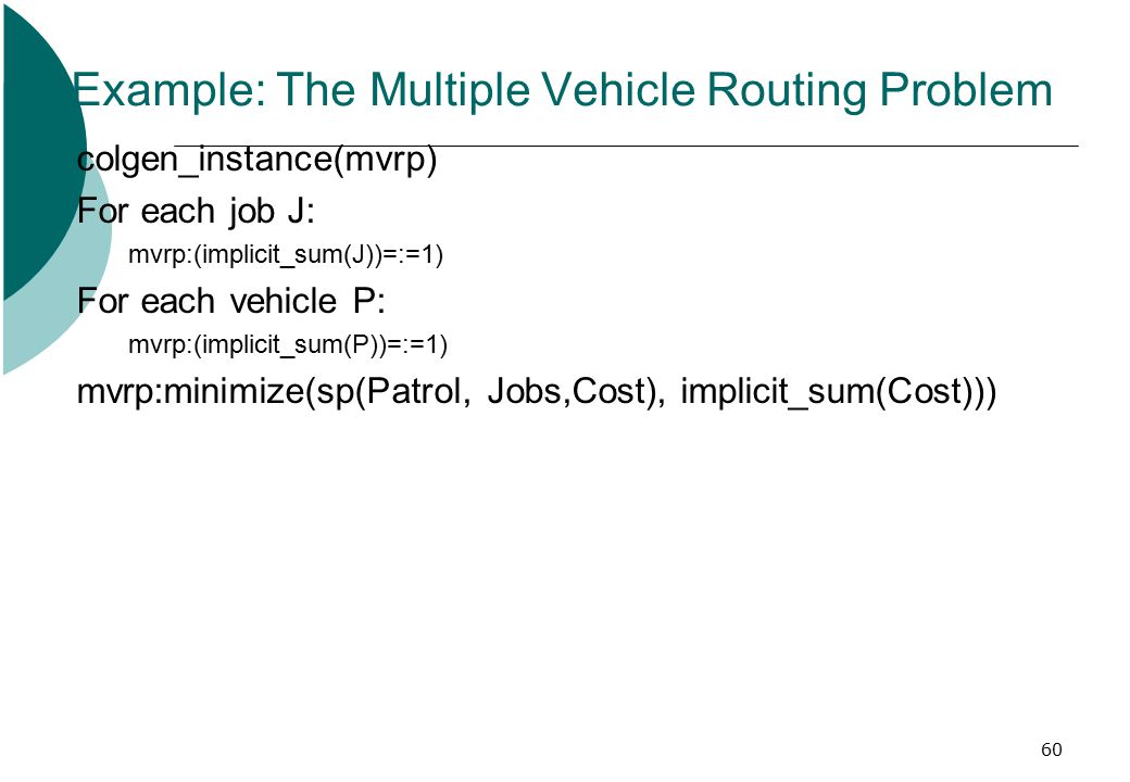 60 Example: The Multiple Vehicle Routing Problem colgen_instance(mvrp) For each job J: mvrp:(implicit_sum(J))=:=1) For each vehicle P: mvrp:(implicit_sum(P))=:=1) mvrp:minimize(sp(Patrol, Jobs,Cost), implicit_sum(Cost)))
