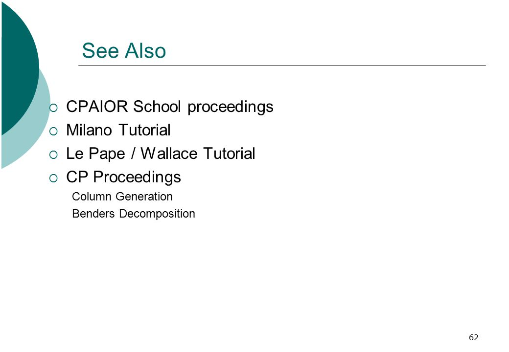 62 See Also  CPAIOR School proceedings  Milano Tutorial  Le Pape / Wallace Tutorial  CP Proceedings Column Generation Benders Decomposition