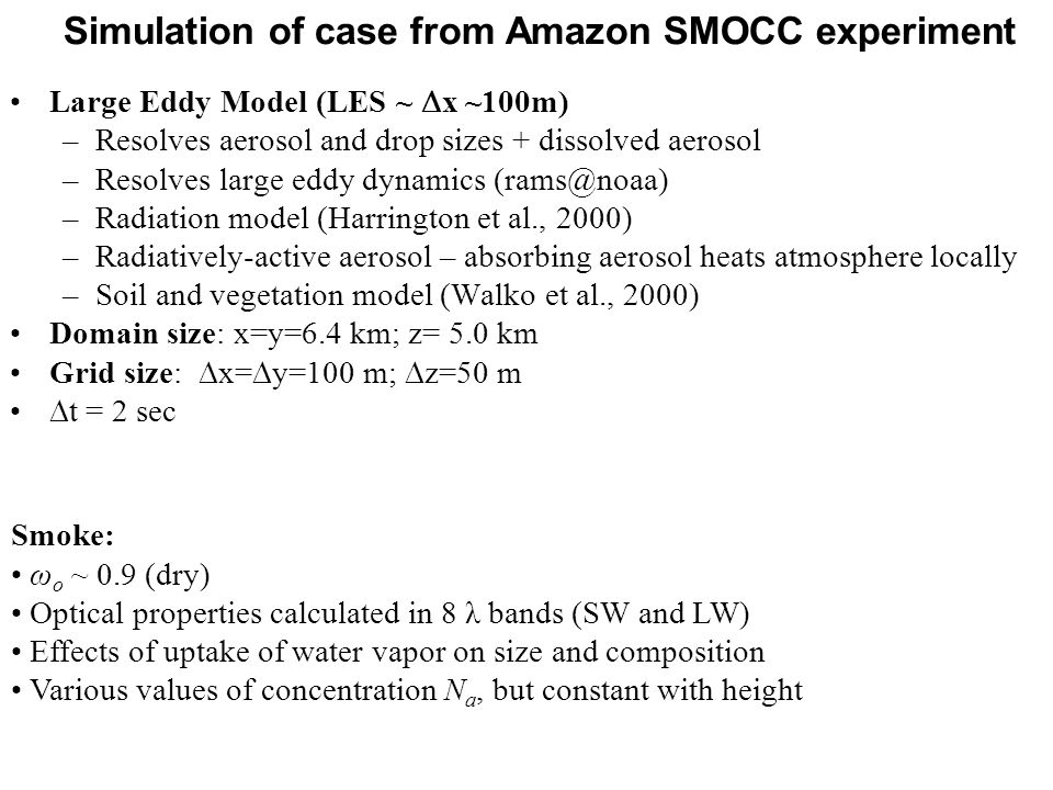 Simulation of case from Amazon SMOCC experiment Smoke: ω o ~ 0.9 (dry) Optical properties calculated in 8 λ bands (SW and LW) Effects of uptake of water vapor on size and composition Various values of concentration N a, but constant with height Large Eddy Model (LES ~  x ~100m) –Resolves aerosol and drop sizes + dissolved aerosol –Resolves large eddy dynamics (rams@noaa) –Radiation model (Harrington et al., 2000) –Radiatively-active aerosol – absorbing aerosol heats atmosphere locally –Soil and vegetation model (Walko et al., 2000) Domain size: x=y=6.4 km; z= 5.0 km Grid size:  x=  y=100 m;  z=50 m  t = 2 sec